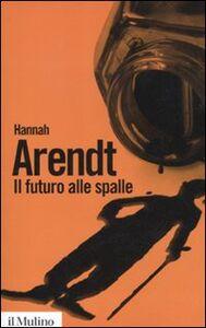 Libro Il futuro alle spalle Hannah Arendt