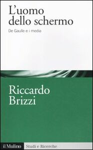 Foto Cover di L' uomo dello schermo. De Gaulle e i media, Libro di Riccardo Brizzi, edito da Il Mulino