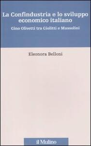 La Confindustria e lo sviluppo economico italiano. Gino Olivetti tra Giolitti e Mussolini - Eleonora Belloni - copertina