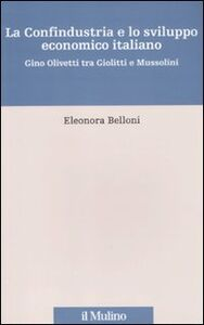 Foto Cover di La Confindustria e lo sviluppo economico italiano. Gino Olivetti tra Giolitti e Mussolini, Libro di Eleonora Belloni, edito da Il Mulino