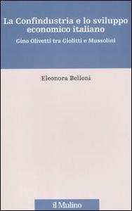 Libro La Confindustria e lo sviluppo economico italiano. Gino Olivetti tra Giolitti e Mussolini Eleonora Belloni