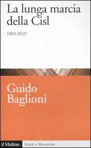 Libro La lunga marcia della Cisl. 1950-2010 Guido Baglioni
