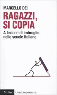Ragazzi, si copia. A lezione di imbroglio nelle scuole italiane - Marcello Dei - copertina