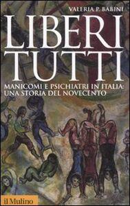 Libro Liberi tutti. Manicomi e psichiatri in Italia: una storia del Novecento Valeria P. Babini