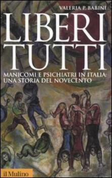 Liberi tutti. Manicomi e psichiatri in Italia: una storia del Novecento - Valeria P. Babini - copertina