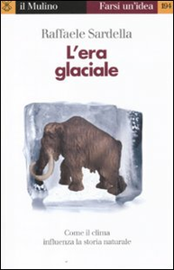 Libro L' era glaciale. Come il clima influenza la storia naturale Raffaele Sardella