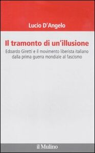 Libro Il tramonto di un'illusione. Edoardo Giretti e il movimento liberista italiano dalla prima guerra mondiale al fascismo Lucio D'Angelo