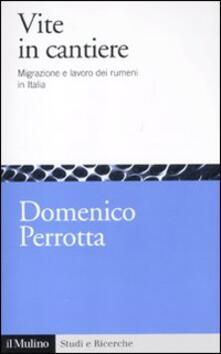 Vite in cantiere. Migrazione e lavoro dei rumeni in Italia - Domenico Perrotta - copertina