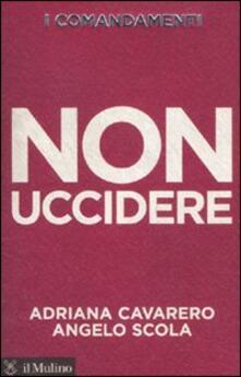 I comandamenti. Non uccidere - Adriana Cavarero,Angelo Scola - copertina