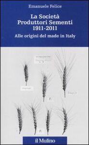 Libro La Società Produttori Sementi 1911-2011. Alle origini del made in Italy Emanuele Felice