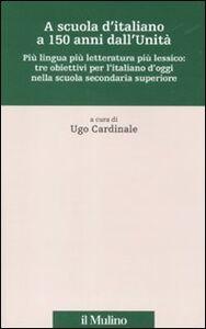 Libro A scuola d'italiano a 150 anni dall'Unità. Più lingua più letteratura più lessico: tre obiettivi per l'italiano d'oggi nella scuola secondaria superiore
