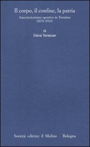 Il corpo, il confine, la patria. Associazionismo sportivo in Trentino (1870-1914) - Elena Tonezzer - copertina