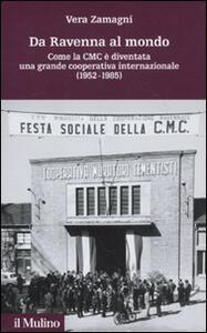 Da Ravenna al mondo. Come la CMC è diventata una grande cooperativa internazionale (1952-1985) - Vera Zamagni - copertina