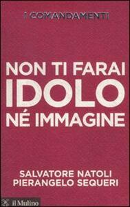 I comandamenti. Non ti farai idolo né immagine - Salvatore Natoli,Pierangelo Sequeri - copertina