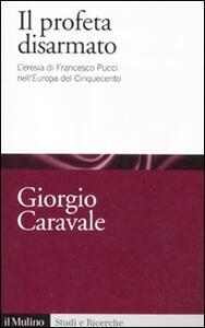 Il profeta disarmato. L'eresia di Francesco Pucci nell'Europa del Cinquecento - Giorgio Caravale - copertina