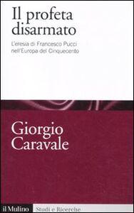Libro Il profeta disarmato. L'eresia di Francesco Pucci nell'Europa del Cinquecento Giorgio Caravale