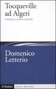 Tocqueville ad Algeri. Il filosofo e l'esperienza coloniale - Domenico Letterio - copertina