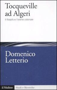 Libro Tocqueville ad Algeri. Il filosofo e l'esperienza coloniale Domenico Letterio