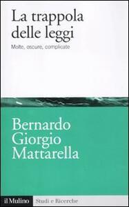 La trappola delle leggi. Molte, oscure, complicate - Bernardo G. Mattarella - copertina