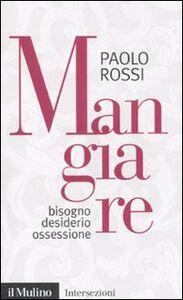 Foto Cover di Mangiare. Bisogno desiderio ossessione, Libro di Paolo Rossi, edito da Il Mulino