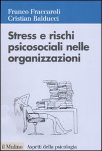 Libro Stress e rischi psicosociali nelle organizzazioni. Valutare e controllare i fattori dello stress lavorativo Franco Fraccaroli , Cristian Balducci