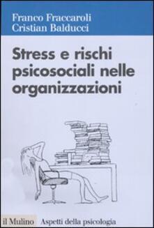 Stress e rischi psicosociali nelle organizzazioni. Valutare e controllare i fattori dello stress lavorativo - Franco Fraccaroli,Cristian Balducci - copertina