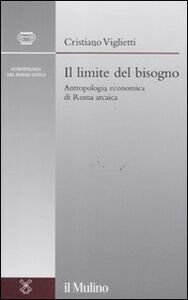 Libro Il limite del bisogno. Antropologia economica di Roma arcaica Cristiano Viglietti