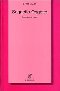 Foto Cover di Soggetto-Oggetto. Commento a Hegel, Libro di Ernst Bloch, edito da Il Mulino