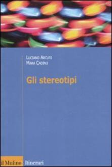 Gli stereotipi. Dinamiche psicologiche e contesto delle relazioni sociali - Luciano Arcuri,Mara Cadinu - copertina