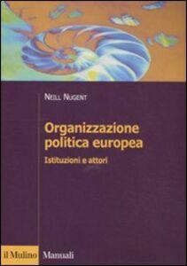Libro Organizzazione politica europea. Istituzioni e attori Neill Nugent