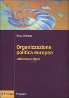 Organizzazione politica europea. Istituzioni e attori - Neill Nugent - copertina