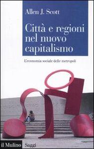 Foto Cover di Città e regioni nel nuovo capitalismo. L'economia sociale delle metropoli, Libro di Allen J. Scott, edito da Il Mulino