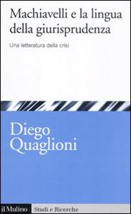 Libro Machiavelli e la lingua della giurisprudenza. Una letteratura in crisi Diego Quaglioni