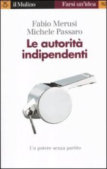 Le autorità indipendenti - Fabio Merusi,Michele Passaro - copertina
