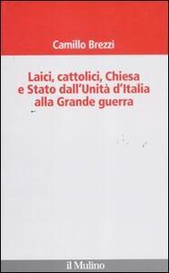 Laici, cattolici, Chiesa e Stato dall'Unità d'Italia alla grande guerra - Camillo Brezzi - copertina