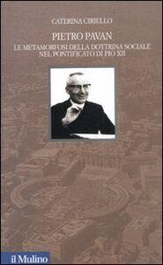 Foto Cover di Pietro Pavan. Le metamorfosi della dottrina sociale nel pontificato di Pio XII, Libro di Caterina Ciriello, edito da Il Mulino