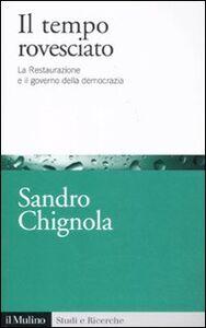 Foto Cover di Il tempo rovesciato. La Restaurazione e il governo della democrazia, Libro di Sandro Chignola, edito da Il Mulino