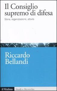 Il consiglio supremo di difesa. Storia, organizzazione, attività - Riccardo Bellandi - copertina