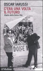 Foto Cover di C'era una volta il futuro. L'Italia della Dolce Vita, Libro di Oscar Iarussi, edito da Il Mulino