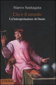 Libro L' io e il mondo. Un'interpretazione di Dante Marco Santagata