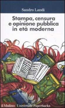 Stampa, censura e opinione pubblica in età moderna - Sandro Landi - copertina