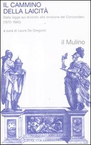 Libro Il cammino della laicità. Dalla legge sul divorzio alla revisione del Concordato (1970-1985)