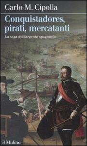 Foto Cover di Conquistadores, pirati, mercatanti. La saga dell'argento spagnuolo, Libro di Carlo M. Cipolla, edito da Il Mulino