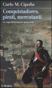 Libro Conquistadores, pirati, mercatanti. La saga dell'argento spagnuolo Carlo M. Cipolla