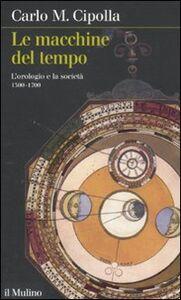 Libro Le macchine del tempo. L'orologio e la società (1300-1700) Carlo M. Cipolla