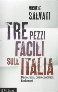 Tre pezzi facili sull'Italia. Democrazia, crisi economica, Berlusconi - Michele Salvati - copertina