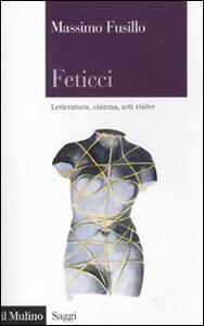Feticci. Letteratura, cinema, arti visive - Massimo Fusillo - copertina