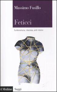 Libro Feticci. Letteratura, cinema, arti visive Massimo Fusillo