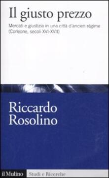Il giusto prezzo. Mercato e giustizia in una città di ancien régime (Corleone, secoli XVI-XVII) - Riccardo Rosolino - copertina