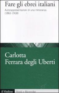 Libro Fare gli ebrei italiani. Autorappresentazione di una minoranza (1861-1918) Carlotta Ferrara Degli Uberti